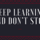 Keep learning and don't stop