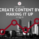 How you can create content by making it up as you go
