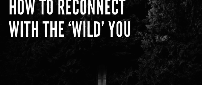 How to reconnect with the 'wild' you
