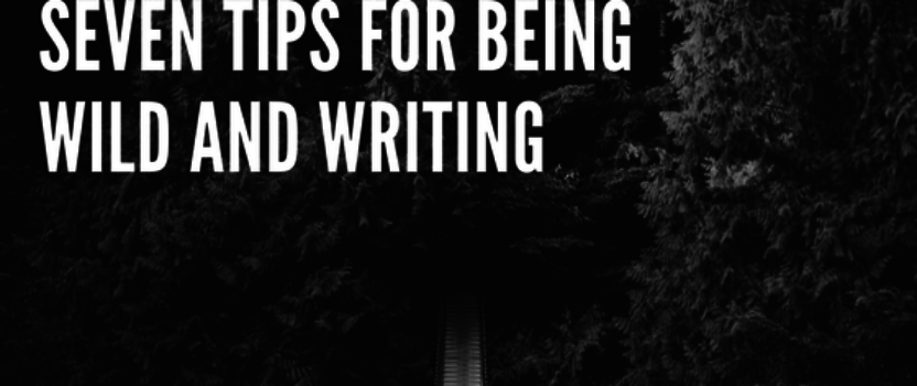 Seven tips for being wild and writing