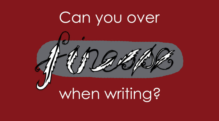 Can you over finesse when writing?